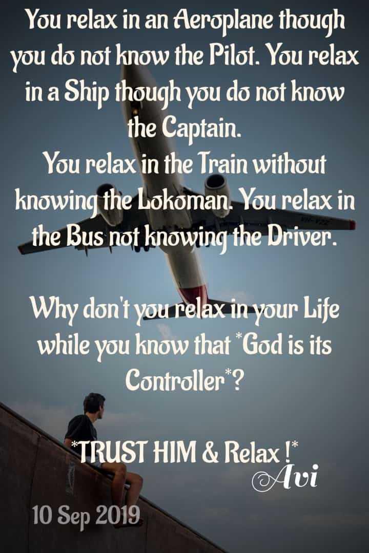 শুভ কলম দিবস 📝 - You relax in an Aeroplane though you do not know the Pilot . You relax in a Ship though you do not know the Captain You relax in the Train without knowing the Lokoman . You relax in the Bus not knowing the Driver . Why don ' t you relax in your Life while you know that God is its Controller ? * TRUST HIM & Relax ! Avi 10 Sep 2019 - ShareChat