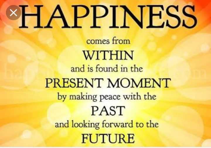 🙌শুভকামনা - HAPPINESS comes from WITHIN and is found in the PRESENT MOMENT by making peace with the PAST and looking forward to the FUTURE - ShareChat