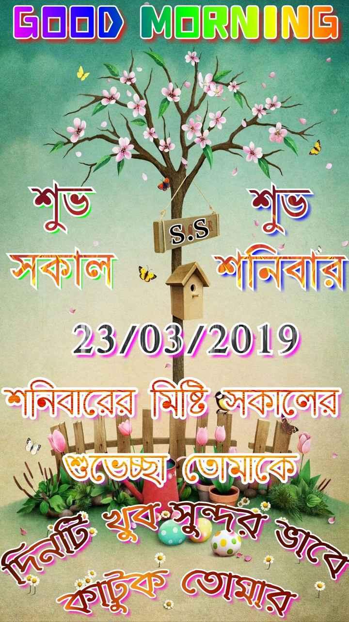 🙌শুভকামনা - GOOD MORNING S . S 19 সকাল শনিবার 23 / 03 / 2019 শনিবারের মিষ্টি সকালের । গুভেচ্ছ : ভােমকে । দিনটি আজ ফ্রাংক তােমার - ShareChat
