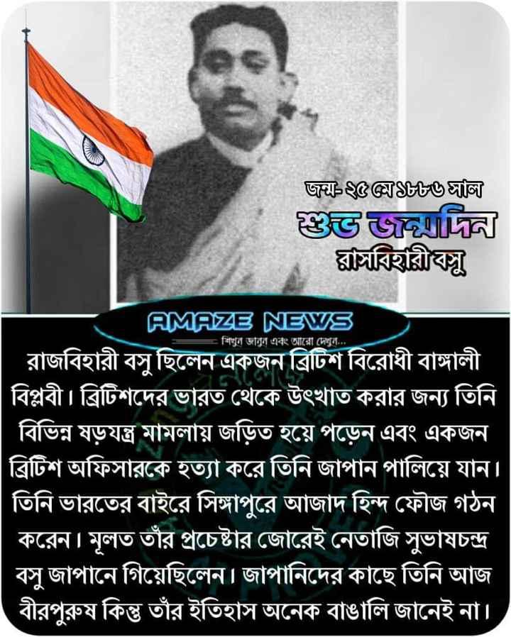 শুভ জন্মদিন রাসবিহারী বসু - জু $ $ $ $ $ ঙালি । শুভ দিন । ঘাচবিহারী বসু । AMAZE NEWS = শিখুন জানুন এবং আরাে দেখুন . . . রাজবিহারী বসু ছিলেন একজন ব্রিটিশ বিরােধী বাঙ্গালী । বিপ্লবী । ব্রিটিশদের ভারত থেকে উৎখাত করার জন্য তিনি । বিভিন্ন ষড়যন্ত্র মামলায় জড়িত হয়ে পড়েন এবং একজন । | ব্রিটিশ অফিসারকে হত্যা করে তিনি জাপান পালিয়ে যান । তিনি ভারতের বাইরে সিঙ্গাপুরে আজাদ হিন্দ ফৌজ গঠন করেন । মূলত তাঁর প্রচেষ্টার জোরেই নেতাজি সুভাষচন্দ্র বসু জাপানে গিয়েছিলেন । জাপানিদের কাছে তিনি আজ বীরপুরুষ কিন্তু তাঁর ইতিহাস অনেক বাঙালি জানেই না । - ShareChat