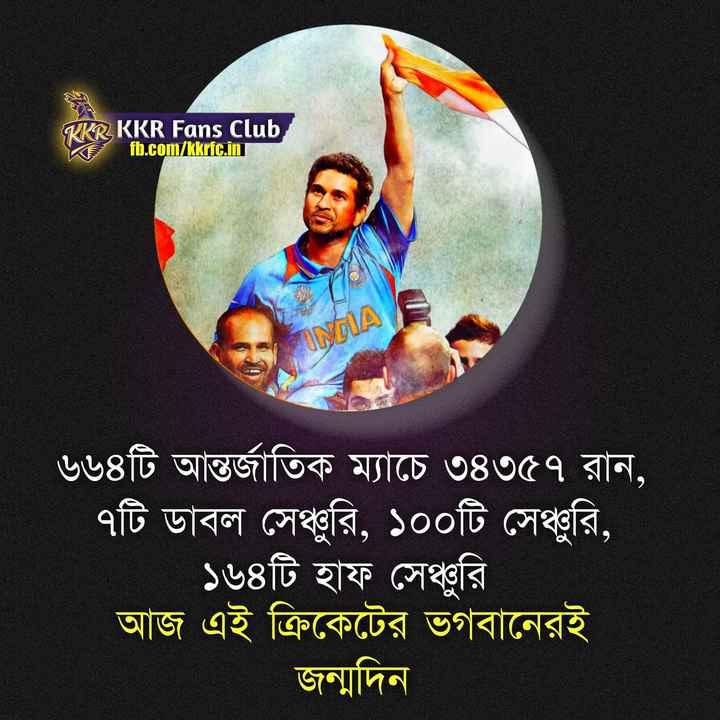 শুভ জন্মদিন সচিন তেন্ডুলকর - KRR , KKR Fans Club fb . com / kkrfc . in INDIA ৬৬৪টি আন্তর্জাতিক ম্যাচে ৩৪৩৫৭ রান , | ৭টি ডাবল সেঞ্চুরি , ১০০টি সেঞ্চুরি , । | ১৬৪টি হাফ সেঞ্চুরি । আজ এই ক্রিকেটের ভগবানেরই জন্মদিন । - ShareChat