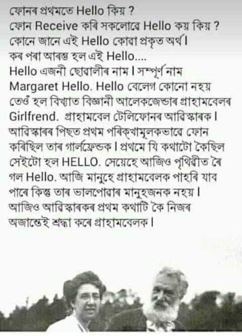শ্বেয়াৰচাট কৰ্ণাৰ - ফোনৰ প্ৰথমতে Hello কিয় ? ফোন Receive কৰি সকলােৱে Hello কয় কিয় ? কোনে জানে এই Hello কোৱা প্রকৃত অর্থ । কৰ পৰা আৰম্ভ হল এই Hello . . . . Hello এজনী ছােৱালীৰ নাম | সম্পূর্ণ নাম Margaret Hello . Hello CGT CPIGOT737 তেওঁ হল বিখ্যাত বিজ্ঞানী আলেকজেন্ডাৰ গ্রাহামবেলৰ Girlfrend . গ্রাহামবেল টেলিফোনৰ আৱিস্কাৰক । আৱিস্কাৰৰ পিছত প্রথম পৰিক্খামূলকভাৱে ফোন কৰিছিল তাৰ গার্লফ্রেন্ডক । প্রথমে যি কথাটো কৈছিল সেইটো হল HELLO . সেয়েহে আজিও পৃথিৱীত ৰৈ গল Hello , আজি মানুহে গ্রাহামবেলক পাহৰি যাব পাৰে কিন্তু তাৰ ভালপােৱাৰ মানুহজনক নহয় । আজিও আৱিস্কাৰকৰ প্ৰথম কথাটি কৈ নিজৰ অজান্তেই শ্রদ্ধা কৰে গ্রাহামবেলক । - ShareChat