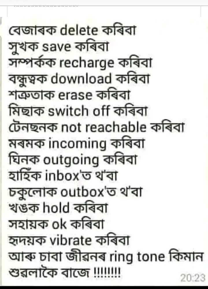 শ্বেয়াৰচাট কৰ্ণাৰ - ( বেজাৰক delete কৰিবা সুখক save কৰিবা । সম্পর্কক recharge কৰিবা বন্ধুত্বক download কৰিবা শত্রুতাক erase কৰিবা । মিছাক switch off কৰিবা । টেনছনক not reachable কৰিবা | মৰমক incoming কৰিবা ঘিনক outgoing কৰিবা । | হাহিক inbox ' ত থ ' বা চকুলােক outbox ' ত থ ' বা খঙক hold কৰিবা । সহায়ক ok কৰিবা । হৃদয়ক vibrate কৰিবা আৰু চাবা জীৱনৰ ring tone কিমান | শুৱলাকৈ বাজে ৷ilitl ! 20 : 23 - ShareChat