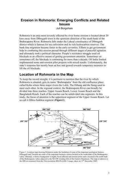 সদৌ অসম ছাত্ৰ সন্থা - Erosion in Rohmoria : Emerging Conflicts and Related Issues Juli Borgohain Rohmoria is an area most severely affected by river bome erosion is located about 20 kms away from Dibrugarh town in the upstream direction of the south bank of the Brahmaputra River Rohmoria falls under the Lahoal constituency of Dibrugarh district which is famous for tea cultivation and its rich hydrocarbon reserves The bank - line migration became faster in the early seventies . Efforts to get government help in combating this crosion passed through different stages of peaceful apitation and ultimately took a political character . People ' s resistance struggle used oil blockade as an effective means of getting government attention . Sometimes on sometimes of the blockade is continuing for more than a decade , Oil India limited implemented some anti - crosion pilot projects with mixed results . Unfortunately , the state ' s response has mostly been ad hoc and peared towards temporary measures to lift the oil blockade Location of Rohmoria in the Map To keep the record straight , it is pertinent to mention that the river by which Rohmoria is situated , gets its name Brahmaputra from the old confluence place called Kobo where three major rivers the Lohit , The Dibang and the Siang used to meet each other . In the regional context , the Brahmaputra River can broadly be divided into three reaches . Upper Assam Reach , Lower Assam Reach and the Bangladesh Reach . Each of the reaches can be subdivided into segments . In this study , the focus of attention is the uppermost segment of the Upper Assam Reach . Let us call it Dibru - Saikhoa segment ( Figurel ) . 9430 96 00 20 30 EASTERN HIMALAYAS D Felleshing Rech t himicale himith waktu wymiad hw y l and in the the way the NSW w is of the Eastem Himalaya Them e n in the GIS on the rest RS - PE - LISS - 3 img 1 5 December 2005 - ShareChat