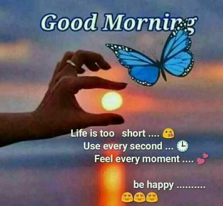 🌞সুপ্রভাত - Good Morning Life is too short . . . . Use every second . . . 5 Feel every moment . . . . be happy . . . . . . . . . - ShareChat