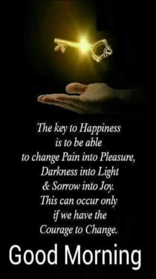 test1010 - SO The key to Happiness is to be able to change Pain into Pleasure , Darkness into Light & Sorrow into Joy . This can occur only if we have the Courage to Change . Good Morning - ShareChat