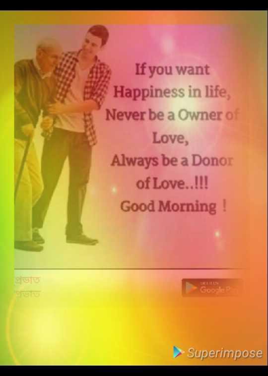 🌞সুপ্রভাত - If you want Happiness in life , Never be a Owner of Love , Always be a Donor of Love . . ! ! ! Good Morning ! ভাত Google P > Superimpose - ShareChat