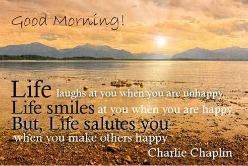 🌞সুপ্রভাত - Good Morning ! Life laughs at you when you are unhappy . Life smiles at you when you are happy . But , Life salutes you when you make others happy . Charlie Chaplin - ShareChat