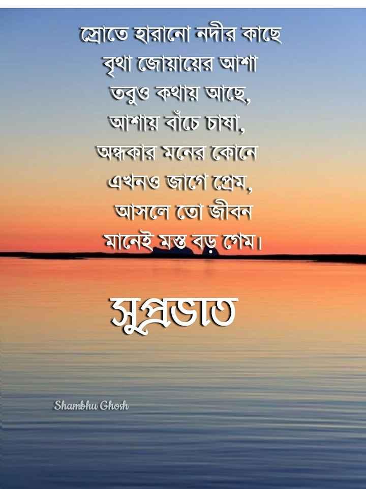 🌞সুপ্রভাত - স্রোতে হারানাে নদীর কাছে বৃথা জোয়ায়ের আশা তবুও কথায় আছে , আশায় বাঁচে ' চাষা , অন্ধকার মনের কোনে এখনও জাগে প্রেম , আসলে তাে জীবন মানেই মস্ত বড় গেম । সুপ্রভাত Shambhu Ghosh - ShareChat