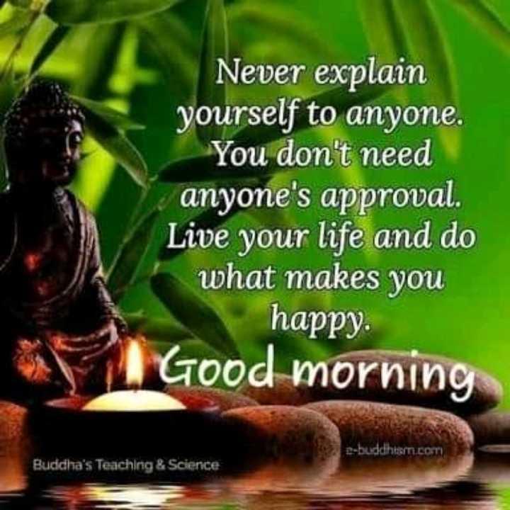 🌞সুপ্রভাত - Never explain yourself to anyone . You don ' t need anyone ' s approval . Live your life and do what makes you happy . Good morning e - buddhism . com Buddha ' s Teaching & Science - ShareChat
