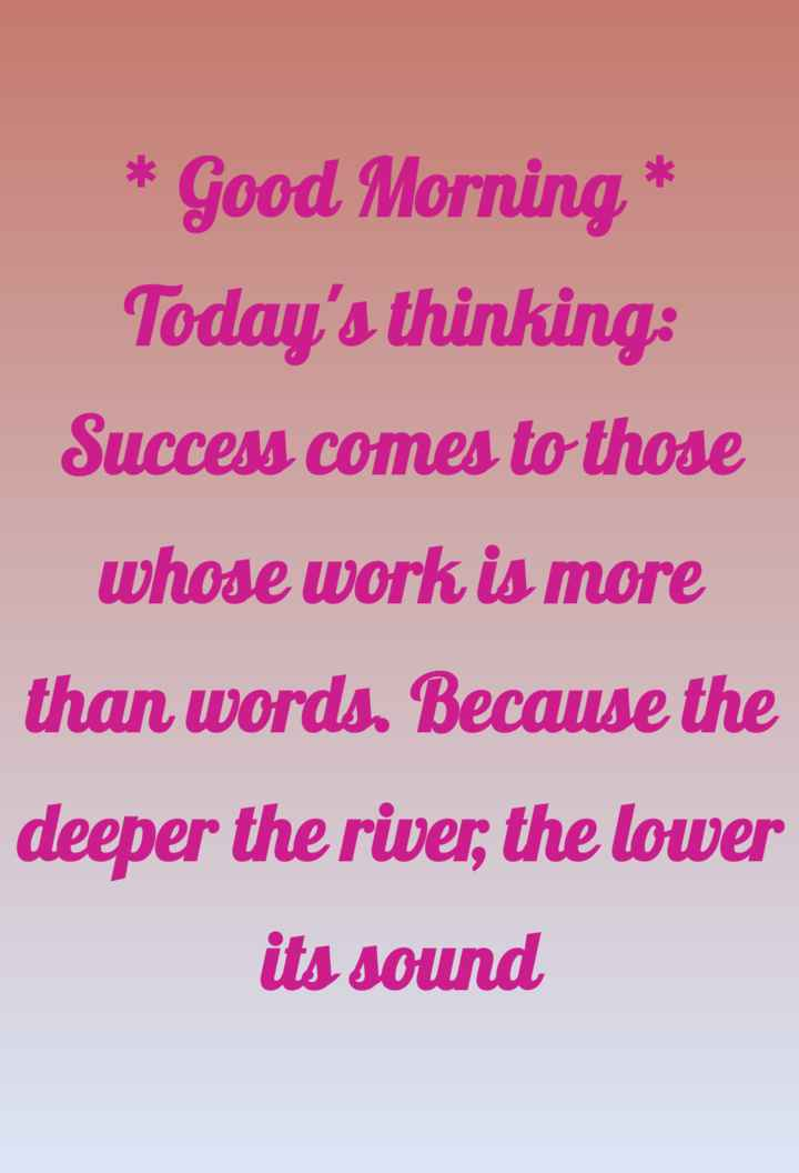 🌞সুপ্রভাত - * Good Morning * Today ' s thinking : Success comes to those whose work is more than words . Because the deeper the river ; the lower its sound - ShareChat