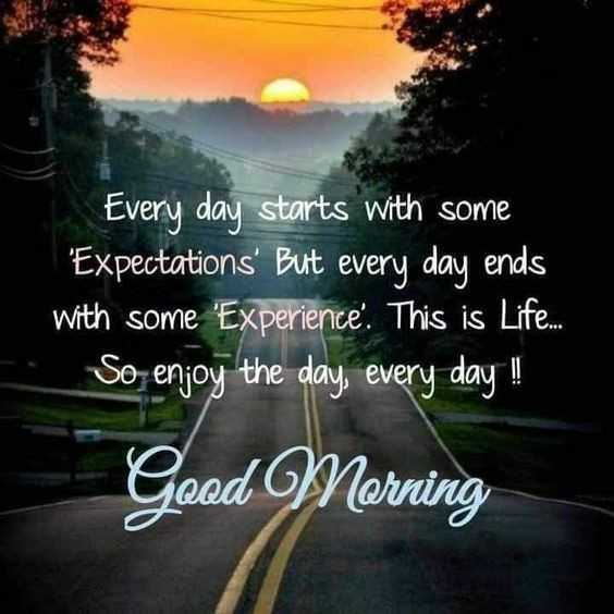 🌞সুপ্রভাত - Every day starts with some ' Expectations ' But every day ends with some ' Experience . This is Life . . . So enjoy the day , every day ! ! Good Morning - ShareChat