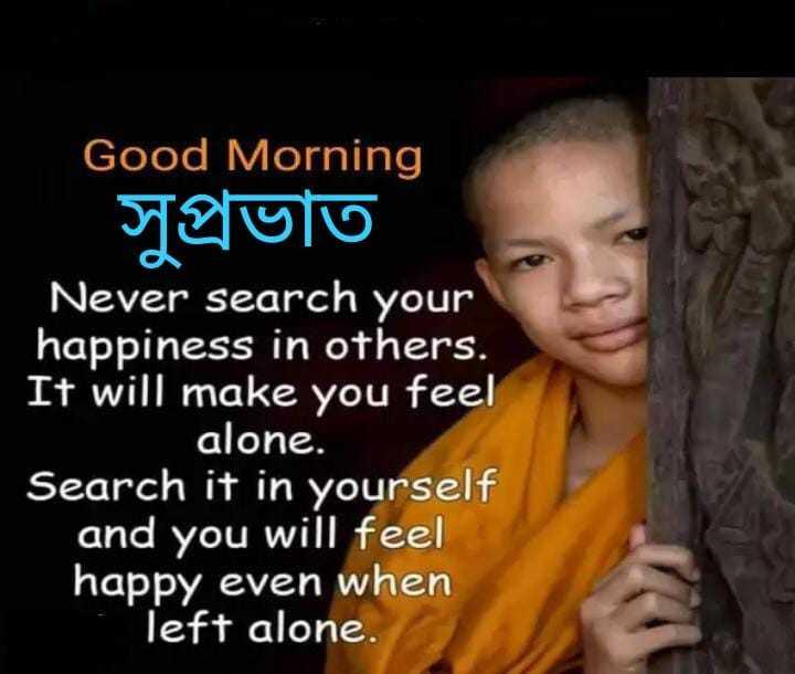 🌞 সুপ্ৰভাত - Good Morning সুপ্রভাত Never search your happiness in others . It will make you feel alone . Search it in yourself and you will feel happy even when left alone . - ShareChat