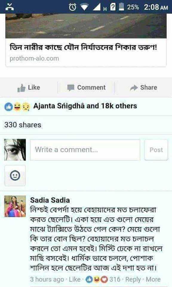 😁হাস্য কৌতুক - @ + H 2 25 % 2 : 08 AM তিন নারীর কাছে যৌন নির্যাতনের শিকার তরুণ ! prothom - alo . com Like Comment Share   - Ajanta Snigdha and 18k others 330 shares Write a comment . . . Post Sadia Sadia নিশ্চই বেপর্দা হয়ে বেহায়াদের মত চলাফেরা করত ছেলেটি । একা হয়ে এত গুলাে মেয়ের মাঝে ট্যাক্সিতে উঠতে গেল কেন ? মেয়ে গুলাে কি তার বােন ছিল ? বেহায়াদের মত চলাচল । করলে তাে এমন হবেই । মিস্টি ঢেকে না রাখলে মাছি বসবেই । ধার্মিক ভাবে চললে , পােশাক শালিন হলে ছেলেটির আজ এই দশা হত না । 3 hours ago · Like · 316 · Reply · More - ShareChat