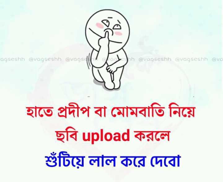 😁হাস্য কৌতুক - agseshh @ vagseshh @ vagseill a h @ vagseshh @ vagseshh @ va হাতে প্রদীপ বা মােমবাতি নিয়ে ছবি upload করলে খুঁটিয়ে লাল করে দেবাে - ShareChat