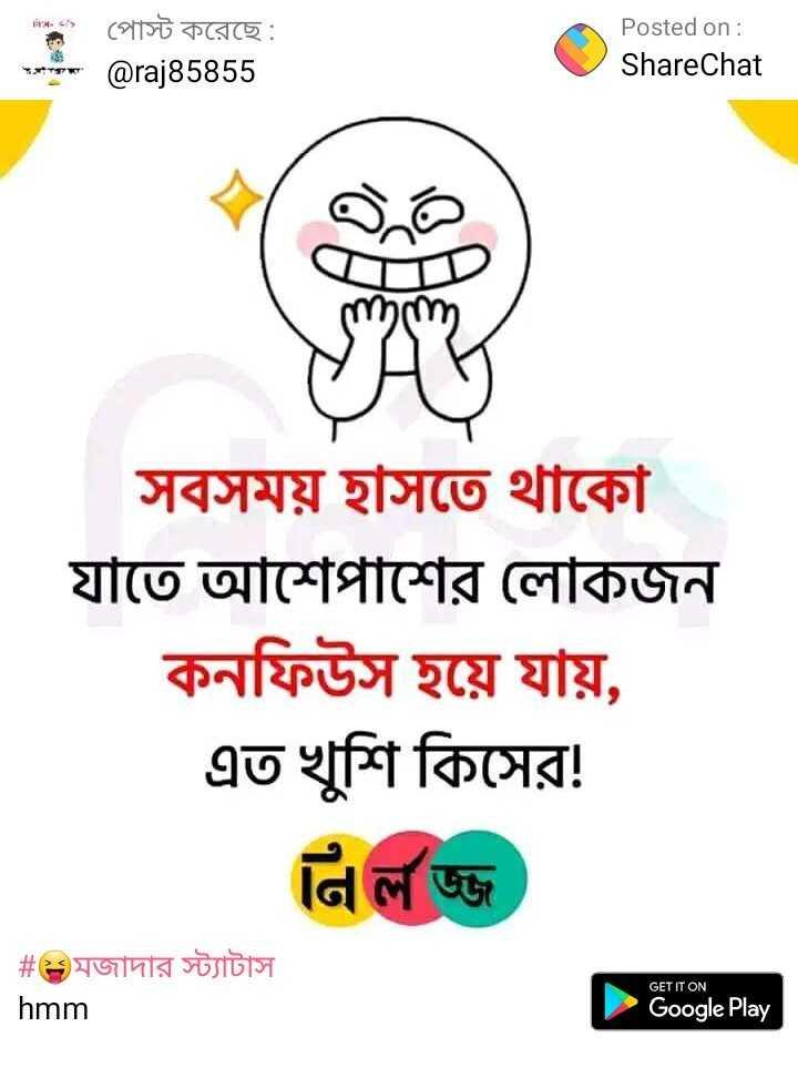 😁হাস্য কৌতুক - ' এ - ২ ' , | পােস্ট করেছে Posted on : ShareChat | @ raj85855 mom YH ) সবসময় হাসতে থাকো যাতে আশেপাশের লােকজন কনফিউস হয়ে যায় , এত খুশি কিসের ! নি লজ্জ | # মজাদার স্ট্যাটাস hmm GET IT ON Google Play - ShareChat