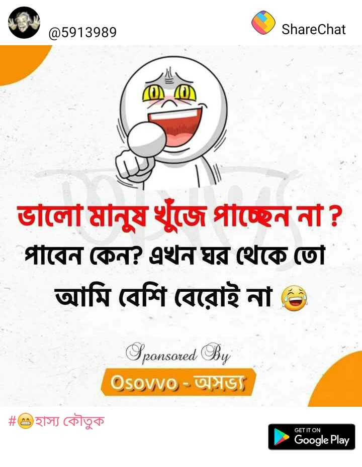 😁হাস্য কৌতুক - @ 5913989 ShareChat ভালাে মানুষ খুঁজে পাচ্ছেন না ? পাবেন কেন ? এখন ঘর থেকে তাে আমি বেশি বেরােই না ) Sponsored By ( Osovv9 - ) | # হাস্য কৌতুক GET IT ON Google Play - ShareChat