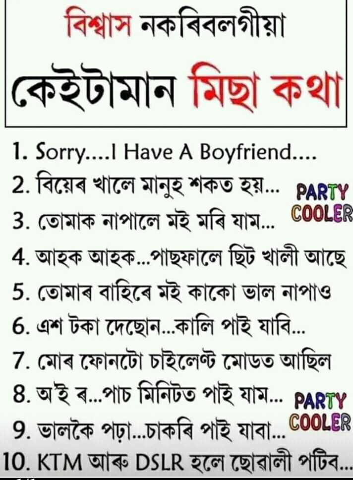 😂 হাস্যকৰ ফটো - বিশ্বাস নকৰিবলগীয়া কেইটামান মিছা কথা 1 . Sorry . . . . IHave A Boyfriend . . . . 2 . বিয়েৰ খালে মানুহ শকত হয় . . . PARTY 3 . তােমাক নাপালে মই মৰি যাম . . . COOL 4 . আহক আহক . . . পাছফালে ছিট খালী আছে 5 . তােমাৰ বাহিৰে মই কাকো ভাল নাপাও । | 6 . এশ টকা দেছেন . . . কালি পাই যাবি . . . 7 . মােৰ ফোনটো চাইলেন্ট মােডত আছিল । 8 . অ ' ই ৰ . . . পাচ মিনিটত পাই যাম . . . PARTY 9 . ভালকৈ পঢ়া . . . চাকৰি পাই যাবা . . . 10 . KTM আৰু DSLR হলে ছােৱালী পটিব . . . - ShareChat