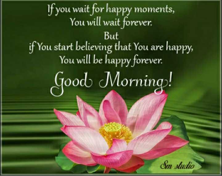 ☕ ৰাতিপুৱাৰ / আবেলিৰ চাহ - If you wait for happy moments , You will wait forever . But if you start believing that You are happy , You will be happy forever . Good Morning ! Sm studio - ShareChat
