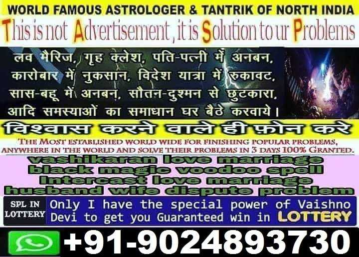 📖 ਇਤਿਹਾਸ - WORLD FAMOUS ASTROLOGER & TANTRIK OF NORTH INDIA This is not Advertisement it is Solution tour Problems ' लव मैरिज , गृह क्लेश , पति - पत्नी में अनबन , कारोबार में नुकसान , विदेश यात्रा में रुकावट , सास - बहू में अनबन , सौतन - दुश्मन से छुटकारा , आदि समस्याओं का समाधान घर बैठे करवाये । विश्वास करने वाले ही फोन कर THE MOST ESTABLISHED WORLD WIDE FOR FINISHING POPULAR PROBLEMS , ANYWHERE IN THE WORLD AND SOLVE THEIR PROBLEMS IN 3 DAYS 100 % GRANTED . vashikaran love marriage black magievoodoo Spel Intercast love marriage husband wife dispute problem SPL IN Only I have the special power of Vaishno Devi to get you Guaranteed win in © + 91 - 9024893730 - ShareChat
