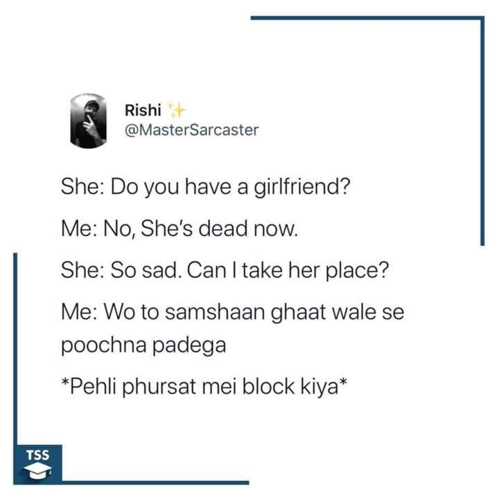 ਕਲੋਲਾਂ haha - Rishi @ MasterSarcaster She : Do you have a girlfriend ? Me : No , She ' s dead now . She : So sad . Can I take her place ? Me : Wo to samshaan ghaat wale se poochna padega * Pehli phursat mei block kiya * TSS - ShareChat
