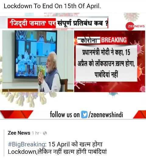 🦠 ਕੋਰੋਨਾ ਵਾਇਰਸ ਅਪਡੇਟ 📜 - Lockdown To End On 15th Of April . ZEENEWS M ' जिद्दी जमात ' पर संपूर्ण प्रतिबंध कब ? कोरोना BREAKING प्रधानमंत्री मोदी ने कहा , 15 | अप्रैल को लॉकडाउन ख़त्म होगा , _ _ _ पाबंदियां नहीं follow us on / zeenewshindi Zee News 1 hr . # BigBreaking : 15 April को खत्म होगा Lockdown , लेकिन नहीं खत्म होंगी पाबंदियां - ShareChat