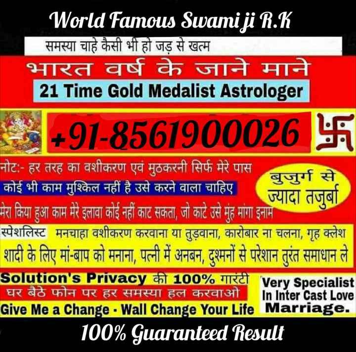 📖 ਗੁਰਬਾਣੀ - World Famous Swami ji R . K समस्या चाहे कैसी भी हो जड़ से खत्म भारत वर्ष के जाने माने 21 Time Gold Medalist Astrologer 8 + 91 - 8561900026卐 नोट : - हर तरह का वशीकरण एवं मुठकरनी सिर्फ मेरे पास बुजुर्ग से कोई भी काम मुश्किल नहीं है उसे करने वाला चाहिएगाया जा मेरा किया हुआ काम मेरे इलावा कोई नहीं काट सकता , जो काटे उसे मुंह मांगा इनाम स्पेशलिस्ट मनचाहा वशीकरण करवाना या तुड़वाना , कारोबार ना चलना , गृह क्लेश शादी के लिए मां - बाप को मनाना , पत्नी में अनबन , दुश्मनों से परेशान तुरंत समाधान ले Solution ' s Privacy की 100 % गारंटी Very specialist ' घर बैठे फोन पर हर समस्या हल करवाओ In Inter cast Love Give Me a Change - Wall Change Your Life Marriage . 100 % Guaranteed Result - ShareChat