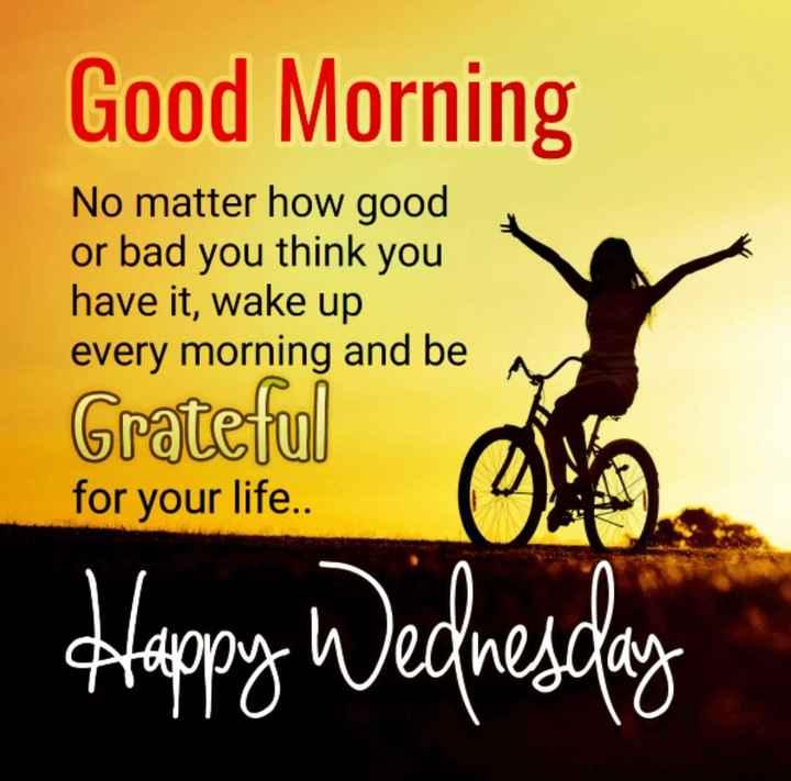🌅 ਗੁੱਡ ਮੋਰਨਿੰਗ - Good Morning No matter how good or bad you think you have it , wake up every morning and be Grateful for your life . . Happy Wednesday - ShareChat