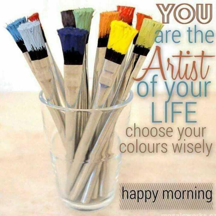 🌅 ਗੁੱਡ ਮੋਰਨਿੰਗ - YOU are the Artist of your LÍFE choose your colours wisely happy morning - ShareChat