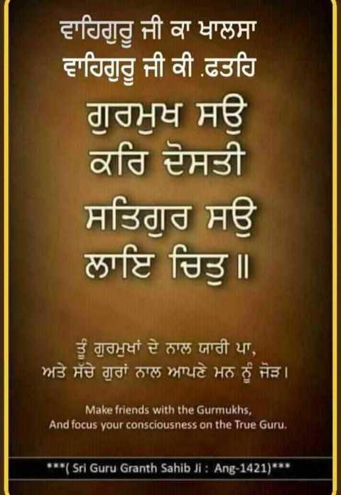 🌅 ਗੁੱਡ ਮੋਰਨਿੰਗ - ਵਾਹਿਗੁਰੂ ਜੀ ਕਾ ਖਾਲਸਾ ਵਾਹਿਗੁਰੂ ਜੀ ਕੀ ਫਤਹਿ ਗੁਰਮੁਖ ਸਉ ਕਰਿ ਦੋਸਤੀ ਸਤਿਗੁਰ ਸਉ ਲਾਇ ਚਿਤੁ ॥ ਤੂੰ ਗੁਰਮੁਖਾਂ ਦੇ ਨਾਲ ਯਾਰੀ ਪਾ , ਅਤੇ ਸੱਚੇ ਗੁਰਾਂ ਨਾਲ ਆਪਣੇ ਮਨ ਨੂੰ ਜੋੜ । Make friends with the Gurmukhs , And focus your consciousness on the True Guru . * * * ( Sri Guru Granth Sahib Ji : Ang - 1421 ) - ShareChat