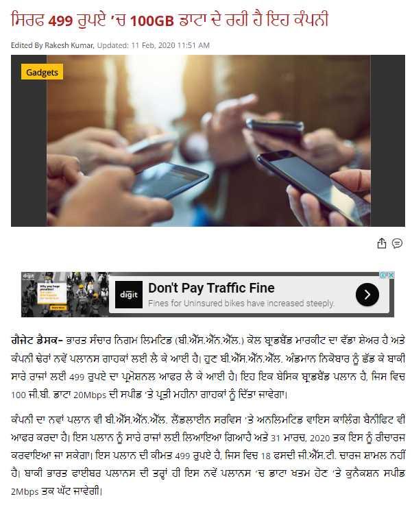 💻ਗੈਜੇਟ ਨਿਊਜ਼ 📱 - ਸਿਰਫ 499 ਰੁਪਏ ' ਚ 100GB ਡਾਟਾ ਦੇ ਰਹੀ ਹੈ ਇਹ ਕੰਪਨੀ Edited By Rakesh Kumar , Updated : 11 Feb , 2020 11 : 51 AM Gadgets OIX digit Don ' t Pay Traffic Fine Fines for Uninsured bikes have increased steeply . ਗੈਜੇਟ ਡੈਸਕ - ਭਾਰਤ ਸੰਚਾਰ ਨਿਗਮ ਲਿਮਟਿਡ ( ਬੀ . ਐੱਸ . ਐੱਨ . ਐੱਲ . ) ਕੋਲ ਬਾਡਬੈਂਡ ਮਾਰਕੀਟ ਦਾ ਵੱਡਾ ਸ਼ੇਅਰ ਹੈ ਅਤੇ ਕੰਪਨੀ ਢੇਰਾਂ ਨਵੇਂ ਪਲਾਨਸ ਗਾਹਕਾਂ ਲਈ ਲੈ ਕੇ ਆਈ ਹੈ । ਹੁਣ ਬੀ . ਐੱਸ . ਐੱਨ . ਐੱਲ . ਅੰਡਮਾਨ ਨਿਕੋਬਾਰ ਨੂੰ ਛੱਡ ਕੇ ਬਾਕੀ ਸਾਰੇ ਰਾਜਾਂ ਲਈ 499 ਰੁਪਏ ਦਾ ਪ੍ਰਮੋਸ਼ਨਲ ਆਫਰ ਲੈ ਕੇ ਆਈ ਹੈ । ਇਹ ਇਕ ਬੇਸਿਕ ਬਾਡਬੈਂਡ ਪਲਾਨ ਹੈ , ਜਿਸ ਵਿਚ   100 ਜੀ . ਬੀ . ਡਾਟਾ 20Mbps ਦੀ ਸਪੀਡ ' ਤੇ ਪ੍ਰਤੀ ਮਹੀਨਾ ਗਾਹਕਾਂ ਨੂੰ ਦਿੱਤਾ ਜਾਵੇਗਾ । ਕੰਪਨੀ ਦਾ ਨਵਾਂ ਪਲਾਨ ਵੀ ਬੀ . ਐੱਸ . ਐੱਨ . ਐੱਲ . ਲੈਂਡਲਾਈਨ ਸਰਵਿਸ ' ਤੇ ਅਨਲਿਮਟਿਡ ਵਾਇਸ ਕਾਲਿੰਗ ਬੈਨੀਫਿਟ ਵੀ ਆਫਰ ਕਰਦਾ ਹੈ । ਇਸ ਪਲਾਨ ਨੂੰ ਸਾਰੇ ਰਾਜਾਂ ਲਈ ਲਿਆਇਆ ਗਿਆ ਹੈ ਅਤੇ 31 ਮਾਰਚ , 2020 ਤਕ ਇਸ ਨੂੰ ਰੀਚਾਰਜ ਕਰਵਾਇਆ ਜਾ ਸਕੇਗਾ । ਇਸ ਪਲਾਨ ਦੀ ਕੀਮਤ 499 ਰੁਪਏ ਹੈ , ਜਿਸ ਵਿਚ 18 ਫਸਦੀ ਜੀ . ਐੱਸ . ਟੀ . ਚਾਰਜ ਸ਼ਾਮਲ ਨਹੀਂ ਹੈ । ਬਾਕੀ ਭਾਰਤ ਫਾਈਬਰ ਪਲਾਨਸ ਦੀ ਤਰ੍ਹਾਂ ਹੀ ਇਸ ਨਵੇਂ ਪਲਾਨਸ ' ਚ ਡਾਟਾ ਖਤਮ ਹੋਣ ' ਤੇ ਕੁਨੈਕਸ਼ਨ ਸਪੀਡ 2Mbps ਤਕ ਘੱਟ ਜਾਵੇਗੀ । - ShareChat