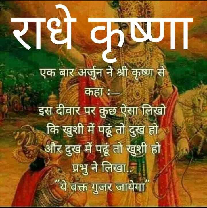 🙏 ਜੈ ਸ਼੍ਰੀ ਕ੍ਰਿਸ਼ਨਾ - राधे कृष्णा एक बार अर्जुन ने श्री कृष्ण से कहा : | इस दीवार पर कुछ ऐसा लिखो कि खुशी में पढूं तो दुख हो । _ और दुख में पहूँ तो खुशी हो प्रभु ने लिखा . ये वक्त गुजर जायेगा - ShareChat