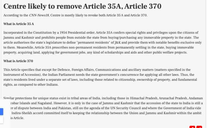 ਜੰਮੂ-ਕਸ਼ਮੀਰ: ਪੱਲ ਪੱਲ ਦੀਆਂ ਖ਼ਬਰਾਂ - Centre likely to remove Article 35A , Article 370 According to the CNN - News18 , Centre is mostly likely to revoke both Article 35 A and Article 370 . What is Article 35 A Incorporated in the Constitution by a 1954 Presidential order , Article 35A confers special rights and privileges upon the citizens of Jammu and Kashmir and prohibits people from outside the state from buying / purchasing any immovable property in the state . The article authorises the state ' s legislature to define permanent residents of J & K and provide them with notable benefits exclusive only to them . Meanwhile , Article 35A proscribes non - permanent residents from permanently settling in the state , buying immovable property , acquiring , applying for government jobs , any kind of scholarships and aids and other public welfare projects . What is Article 370 This Article specifies that except for Defence , Foreign Affairs , Communications and ancillary matters ( matters specified in the Instrument of Accession ) , the Indian Parliament needs the state government ' s concurrence for applying all other laws . Thus , the state ' s residents lived under a separate set of laws , including those related to citizenship , ownership of property , and fundamental rights , as compared to other Indians . Similar protections for unique status exist in tribal areas of India , including those in Himachal Pradesh , Arunachal Pradesh , Andaman cobar Islands and Nagaland . However , it is only in the case of Jammu and Kashmir that the accession of the state to India is still a er of dispute between India and Pakistan , still on the agenda of the UN Security Council and where the Government of India vide Indira - Sheikh accord committed itself to keeping the relationship between the Union and Jammu and Kashmir within the ambit is Article - ShareChat