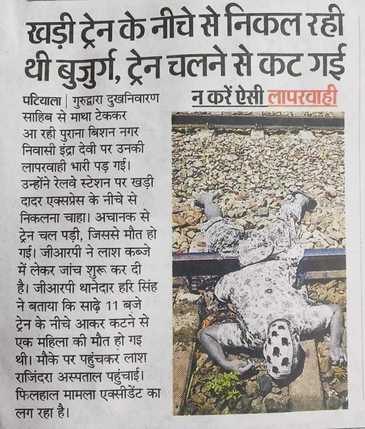 📰 ਤਾਜ਼ਾ ਖਬਰਾਂ - खड़ी ट्रेन के नीचे से निकल रही थी बुजुर्ग , ट्रेन चलने से कट गई न करें ऐसी लापरवाही पटियाला   गुरुद्वारा दुखनिवारण साहिब से माथा टेककर आ रही पुराना बिशन नगर । निवासी इंद्रा देवी पर उनकी । लापरवाही भारी पड़ गई । उन्होंने रेलवे स्टेशन पर खड़ी दादर एक्सप्रेस के नीचे से . निकलना चाहा । अचानक से ट्रेन चल पड़ी , जिससे मौत हो गई । जीआरपी ने लाश कब्जे में लेकर जांच शुरू कर दी । है । जीआरपी थानेदार हरि सिंह ने बताया कि साढ़े 11 बजे ट्रेन के नीचे आकर कटने से एक महिला की मौत हो गई । थी । मौके पर पहुंचकर लाश राजिंदरा अस्पताल पहुंचाई । फिलहाल मामला एक्सीडेंट का लग रहा है । - ShareChat