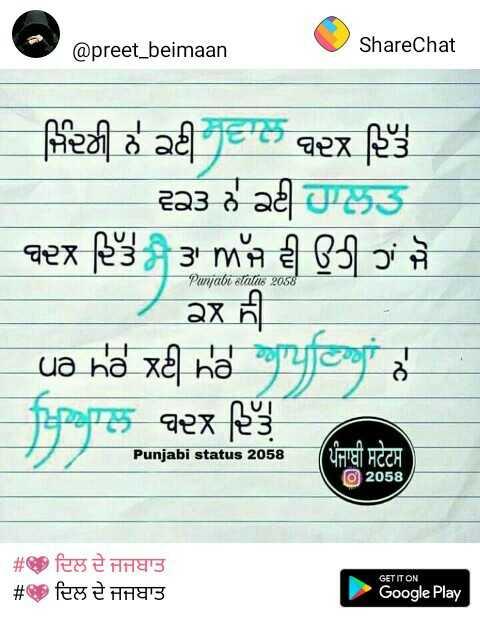 💖 ਦਿਲ ਦੇ ਜਜਬਾਤ - @ preet _ beimaan ShareChat ਜਿੰਦਗੀ ਨੇ ਕਈ ਸਵਾਲ ਬਦਲ ਦਿੱਤੇ । ਵਕਤ ਨੇ ਕਈ ਹਾਲਤ ਬਦਲ ਦਿੱਤੇ ਤਾਂ ਅੱਜ ਵੀ ਉਹੀ ਹਾਂ ਜੋ ਕਲ ਸੀ ਪਰ ਮੇਰੇ ਲਈ ਮੇਰੇ ਆਪਣਿਆਂ ਨੇ ਖਿਆਲ ਬਦਲ ਦਿੱਤੇ Punjabi Status 2058 Punjabi status 2058 @ 2058 , # # ਦਿਲ ਦੇ ਜਜ਼ਬਾਤ ਦਿਲ ਦੇ ਜਜ਼ਬਾਤ GET IT ON Google Play - ShareChat