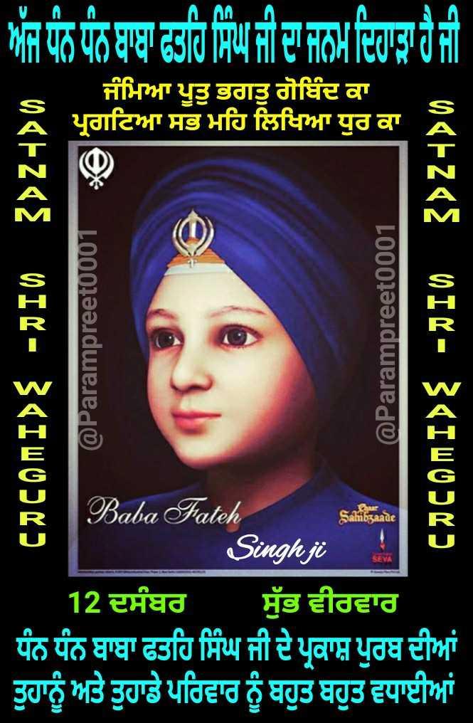 🙏 ਧਾਰਮਿਕ ਤਸਵੀਰਾਂ - ਅੱਜ ਧੰਨ ਧੰਨ ਬਾਬਾ ਫਤਹਿ ਸਿੰਘ ਜੀ ਦਾ ਜਨਮ ਦਿਹਾੜਾ ਹੈ ਜੀ ਜੰਮਿਆ ਪੂਤੁ ਭਗਤੁ ਗੋਬਿੰਦ ਕਾ ਪ੍ਰਗਟਿਆ ਸਭ ਮਹਿ ਲਿਖਿਆ ਧੁਰ ਕਾ 04 + 28 DIC - 3 « IWOPKD @ Parampreet0001 @ Parampreet0001 narzęE MIR - SIWODY ) Sahibzaade * Baba Fateh Saini Singh ji 12 ਦਸੰਬਰ ਸ਼ੁੱਭ ਵੀਰਵਾਰ ਧੰਨ ਧੰਨ ਬਾਬਾ ਫਤਹਿ ਸਿੰਘ ਜੀ ਦੇ ਪ੍ਰਕਾਸ਼ ਪੁਰਬ ਦੀਆਂ ਤੁਹਾਨੂੰ ਅਤੇ ਤੁਹਾਡੇ ਪਰਿਵਾਰ ਨੂੰ ਬਹੁਤ ਬਹੁਤ ਵਧਾਈਆਂ - ShareChat