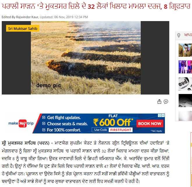 🔥 ਪਰਾਲ਼ੀ ਸਾੜਨ 'ਤੇ ਸੰਘਰਸ਼ - ਪਰਾਲੀ ਸਾੜਨ ' ਤੇ ਮੁਕਤਸਰ ਜ਼ਿਲੇ ਦੇ 32 ਲੋਕਾਂ ਖਿਲਾਫ ਮਾਮਲਾ ਦਰਜ਼ , 8 ਗ੍ਰਿਫ਼ਤਾਰ Edited By Rajwinder Kaur , Updated : 06 Nov , 2019 12 : 34 PM Sri Muktsar Sahib ਆਪਰ Ut demo pic make my trip Get flight updates . FLAT Choose seats & meals . * 600 Off For 100 % comfort . Use Code | FIRSTFLIGHT BOOK NOW | * T & C Apply ਸ੍ਰੀ ਮੁਕਤਸਰ ਸਾਹਿਬ ( ਪਵਨ ) - ਮਾਣਯੋਗ ਸੁਪਰੀਮ ਕੋਰਟ ਤੇ ਨੈਸ਼ਨਲ ਗ੍ਰੀਨ ਟ੍ਰਿਬਿਊਨਲ ਦੀਆਂ ਹਦਾਇਤਾਂ ' ਤੇ ਮੰਗਲਵਾਰ ਨੂੰ ਜ਼ਿਲਾ ਸ੍ਰੀ ਮੁਕਤਸਰ ਸਾਹਿਬ ' ਚ ਪਰਾਲੀ ਸਾੜਨ ਵਾਲੇ 32 ਲੋਕਾਂ ਖਿਲਾਫ ਮਾਮਲਾ ਦਰਜ ਕੀਤਾ ਗਿਆ , ਜਦਕਿ 8 ਨੂੰ ਕਾਬੂ ਕੀਤਾ ਗਿਆ । ਉਕਤ ਜਾਣਕਾਰੀ ਜ਼ਿਲੇ ਦੇ ਡਿਪਟੀ ਕਮਿਸ਼ਨਰ ਐੱਮ . ਕੇ . ਅਰਾਵਿੰਦ ਕੁਮਾਰ ਵਲੋਂ ਦਿੱਤੀ ਗਈ ਹੈ । ਉਨ੍ਹਾਂ ਨੇ ਦੱਸਿਆ ਕਿ ਹੁਣ ਤੱਕ ਜ਼ਿਲੇ ਵਿਚ ਪਰਾਲੀ ਸਾੜਨ ਵਾਲੇ 47 ਲੋਕਾਂ ਦੇ ਖਿਲਾਫ ਐੱਫ . ਆਈ . ਆਰ . ਦਰਜ ਹੋ ਚੁੱਕੀਆਂ ਹਨ । ਪ੍ਰਸ਼ਾਸਨ ਦਾ ਉਦੇਸ਼ ਕਿਸੇ ਨੂੰ ਤੰਗ ਪ੍ਰੇਸ਼ਾਨ ਕਰਨਾ ਨਹੀਂ ਸਗੋਂ ਸਾਡੀ ਭਵਿੱਖੀ ਪੀੜ੍ਹੀਆਂ ਲਈ ਵਾਤਾਵਰਨ ਨੂੰ ਬਚਾਉਣਾ ਹੈ ਅਤੇ ਸਾਡੇ ਲੋਕਾਂ ਨੂੰ ਸਾਫ - ਸੁਥਰਾ ਵਾਤਾਵਰਨ ਦੇਣ ਲਈ ਇਹ ਸਖਤੀ ਕਰਨੀ ਪੈ ਰਹੀ ਹੈ । - ShareChat