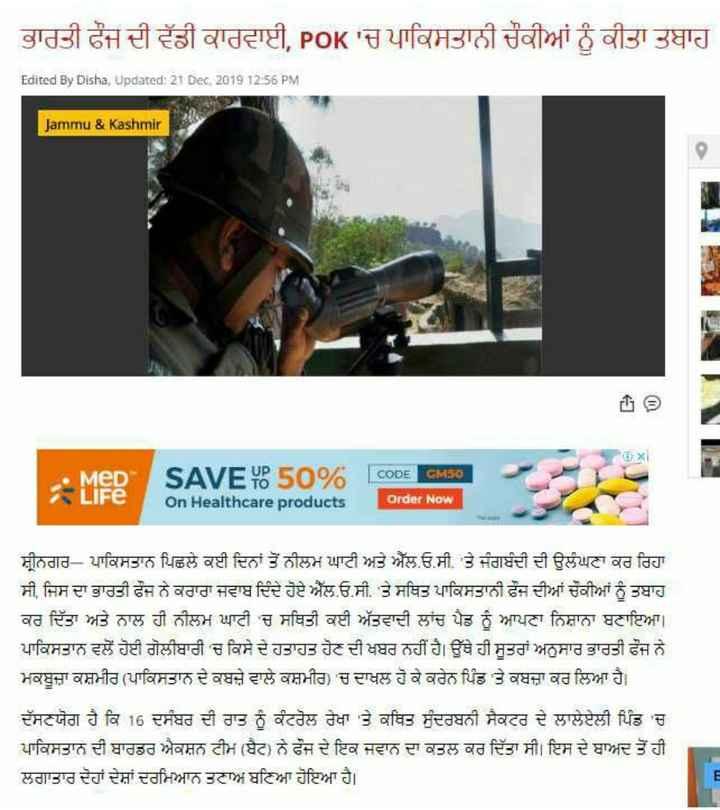 🇮🇳 ਭਾਰਤੀ ਫੌਜ ਦੀ ਵੱਡੀ ਕਾਰਵਾਈ 🇵🇰 - ਭਾਰਤੀ ਫੌਜ ਦੀ ਵੱਡੀ ਕਾਰਵਾਈ , POK ' ਚ ਪਾਕਿਸਤਾਨੀ ਚੌਕੀਆਂ ਨੂੰ ਕੀਤਾ ਤਬਾਹ OK Edited By Disha , Updated : 21 Dec 2019 12 : 56 PM Jammu & Kashmir MeD CODE GM50 Life SAVE 0 50 % On Healthcare products Order Now ਸ੍ਰੀਨਗਰ - ਪਾਕਿਸਤਾਨ ਪਿਛਲੇ ਕਈ ਦਿਨਾਂ ਤੋਂ ਨੀਲਮ ਘਾਟੀ ਅਤੇ ਐੱਲ . ਓ . ਸੀ . ' ਤੇ ਜੰਗਬੰਦੀ ਦੀ ਉਲੰਘਣਾ ਕਰ ਰਿਹਾ ਸੀ , ਜਿਸ ਦਾ ਭਾਰਤੀ ਫੌਜ ਨੇ ਕਰਾਰਾ ਜਵਾਬ ਦਿੰਦੇ ਹੋਏ ਐੱਲ . ਓ . ਸੀ . ' ਤੇ ਸਥਿਤ ਪਾਕਿਸਤਾਨੀ ਫੌਜ ਦੀਆਂ ਚੌਕੀਆਂ ਨੂੰ ਤਬਾਹ ਕਰ ਦਿੱਤਾ ਅਤੇ ਨਾਲ ਹੀ ਨੀਲਮ ਘਾਟੀ ' ਚ ਸਥਿਤੀ ਕਈ ਅੱਤਵਾਦੀ ਲਾਂਚ ਪੈਡ ਨੂੰ ਆਪਣਾ ਨਿਸ਼ਾਨਾ ਬਣਾਇਆ । ਪਾਕਿਸਤਾਨ ਵਲੋਂ ਹੋਈ ਗੋਲੀਬਾਰੀ ' ਚ ਕਿਸੇ ਦੇ ਹਤਾਤ ਹੋਣ ਦੀ ਖਬਰ ਨਹੀਂ ਹੈ । ਉੱਥੇ ਹੀ ਸੂਤਰਾਂ ਅਨੁਸਾਰ ਭਾਰਤੀ ਫੌਜ ਨੇ ਮਕਬੂਜ਼ਾ ਕਸ਼ਮੀਰ ( ਪਾਕਿਸਤਾਨ ਦੇ ਕਬਜ਼ੇ ਵਾਲੇ ਕਸ਼ਮੀਰ ) ' ਚ ਦਾਖਲ ਹੋ ਕੇ ਕਰੇਨ ਪਿੰਡ ' ਤੇ ਕਬਜ਼ਾ ਕਰ ਲਿਆ ਹੈ । ਦੱਸਣਯੋਗ ਹੈ ਕਿ 16 ਦਸੰਬਰ ਦੀ ਰਾਤ ਨੂੰ ਕੰਟਰੋਲ ਰੇਖਾ ' ਤੇ ਕਥਿਤ ਸੁੰਦਰਬਨੀ ਸੈਕਟਰ ਦੇ ਲਾਲੇਏਲੀ ਪਿੰਡ ' ਚ ਪਾਕਿਸਤਾਨ ਦੀ ਬਾਰਡਰ ਐਕਸ਼ਨ ਟੀਮ ( ਬੈਟ ) ਨੇ ਫੌਜ ਦੇ ਇਕ ਜਵਾਨ ਦਾ ਕਤਲ ਕਰ ਦਿੱਤਾ ਸੀ । ਇਸ ਦੇ ਬਾਅਦ ਤੋਂ ਹੀ ਲਗਾਤਾਰ ਦੋਹਾਂ ਦੇਸ਼ਾਂ ਦਰਮਿਆਨ ਤਣਾਅ ਬਣਿਆ ਹੋਇਆ ਹੈ । - ShareChat