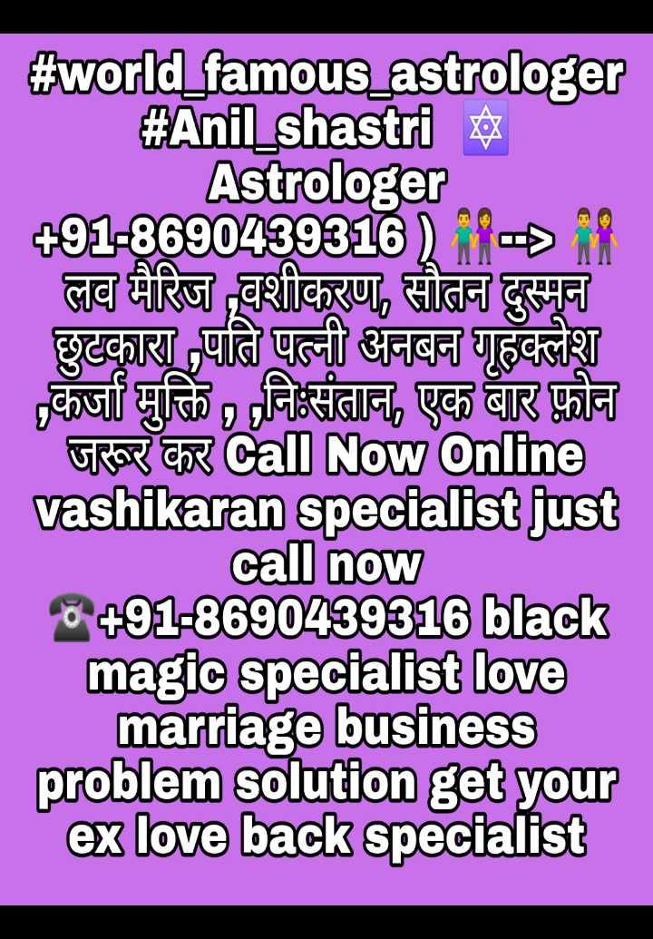 ਮੇਰੀ ਬੈਸਟ ਫ਼ੋਟੋ - # world _ famous _ astrologer # Anil _ shastri Astrologer + 91 - 8690439316iDin लव मैरिज वशीकरण , सौतन दुस्मन छुटकारा पति पत्नी अनबन गृहक्लेश कर्जा मुक्ति , निःसंतान , एक बार फ़ोन जरूर कर Call Now online vashikaran specialist just call now 8491 - 8690439316 black magic specialist love marriage business problem solution get your ex love back specialist - ShareChat