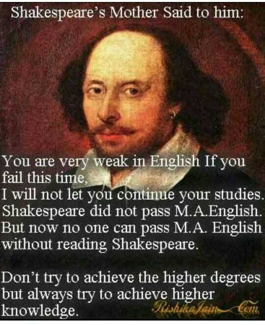 💭 ਮੇਰੇ ਵਿਚਾਰ - Shakespeare ' s Mother Said to him : You are very weak in English If you fail this time , I will not let you continue your studies . Shakespeare did not pass M . A . English . But now no one can pass M . A . English without reading Shakespeare . Don ' t try to achieve the higher degrees but always try to achieve higher knowledge . Rishikajaim Cam - ShareChat