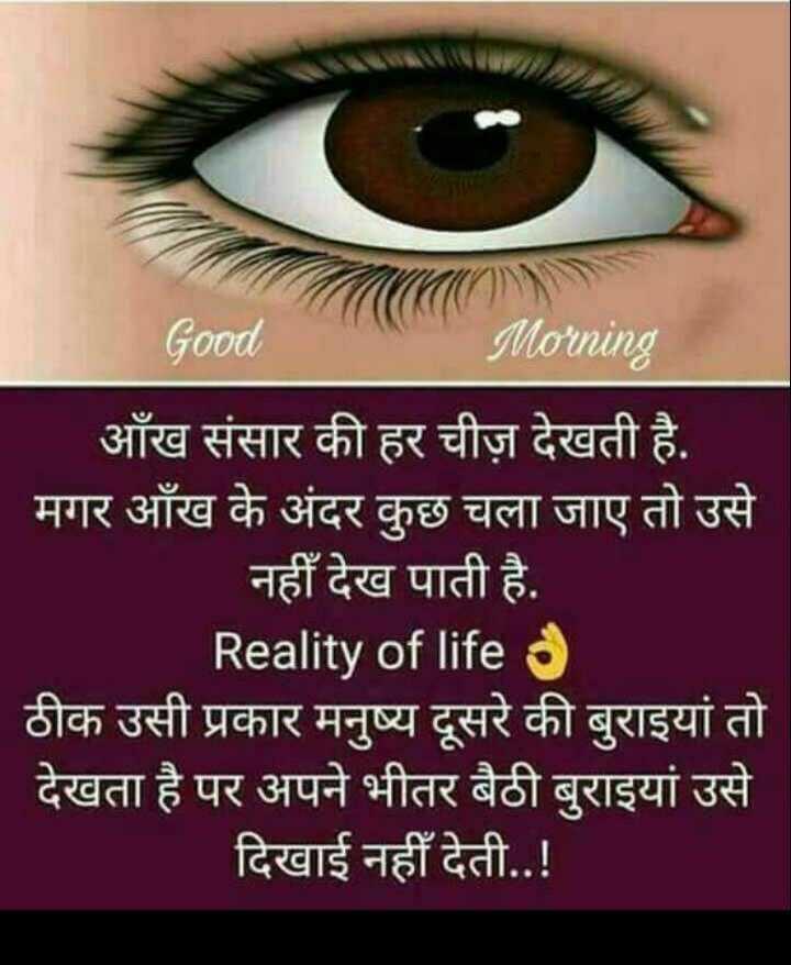 💭 ਮੇਰੇ ਵਿਚਾਰ - Good Morning आँख संसार की हर चीज़ देखती है . मगर आँख के अंदर कुछ चला जाए तो उसे नहीं देख पाती है . Reality of life ठीक उसी प्रकार मनुष्य दूसरे की बुराइयां तो देखता है पर अपने भीतर बैठी बुराइयां उसे दिखाई नहीं देती . . ! - ShareChat