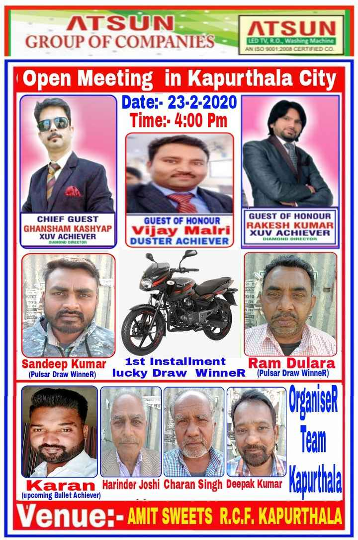 ਮੋਟੀਵੇਸ਼ਨ - ATSUN GROUP OF COMPANIES ATSUN LED TV , R . O . , Washing Machine AN ISO 9001 : 2008 CERTIFIED CO Open Meeting in Kapurthala City Date : - 23 - 2 - 2020 Time : - 4 : 00 PM CHIEF GUEST GHANSHAM KASHYAP XUV ACHIEVER GUEST OF HONOUR Vijay Malri DUSTER ACHIEVER GUEST OF HONOUR RAKESH KUMAR XUV ACHIEVER DIAMOND DIRECTOR DIAMOND DIRECTOR 2018 Sandeep Kumar 1st Installment Ram Dulara ( Pulsar Draw Winner ) lucky Draw Winner ( Pulsar Draw Winner ) Organiser Team Karan Harinder Joshi Charan Singh Deepak Kumar Kapurthala ( upcoming Bullet Achiever ) ue : - AMIT SWEETS R . C . F . KAPURTHALA - ShareChat