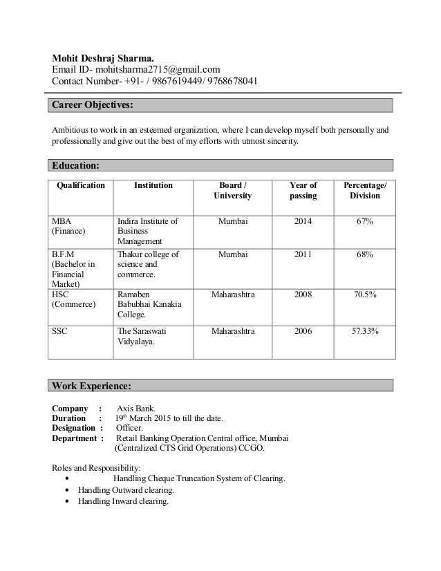 ⚾ਮੋਹਿਤ ਸ਼ਰਮਾ - Mohit Deshraj Sharma . Email ID - mohitsharma 2715 @ gmail . com Contact Number - + 91 - / 9867619449 / 9768678041 Career Objectives : Ambitious to work in an esteemed organization , where I can develop myself both personally and professionally and give out the best of my efforts with utmost sincerity . Education : Qualification Institution Board / University Year of passing Percentage / Division Mumbai 2014 67 % MBA ( Finance ) Indira Institute of Business Management Thakur college of science and commerce . Mumbai 68 % B . F . M ( Bachelor in Financial Market ) HSC ( Commerce ) Maharashtra 70 . 5 % Ramaben Babubhai Kanakia College The Saraswati Vidyalaya SSC Maharashtra 57 . 33 % Work Experience : Company : Duration : Designation : Department : Axis Bank . 19h March 2015 to till the date . Officer . Retail Banking Operation Central office , Mumbai ( Centralized CTS Grid Operations ) CCGO . Roles and Responsibility : Handling Cheque Truncation System of Clearing • Handling Outward clearing . • Handling Inward clearing . - ShareChat