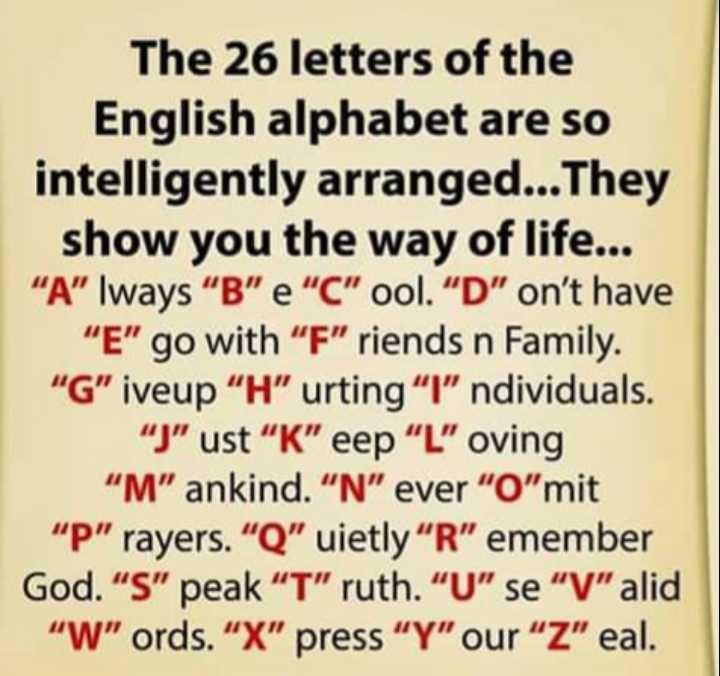 """🔍 ਮਜ਼ੇਦਾਰ facts 🔖 - The 26 letters of the English alphabet are so intelligently arranged . . . They show you the way of life . . . """" A """" lways B e C ool . D on ' t have E go with F riends n Family . G iveup H urting """" l ndividuals . J ust K eep L oving M ankind . N ever O mit P rayers . Q uietly R emember God . S peak T ruth . U se V alid W ords . X press Y our Z eal . - ShareChat"""