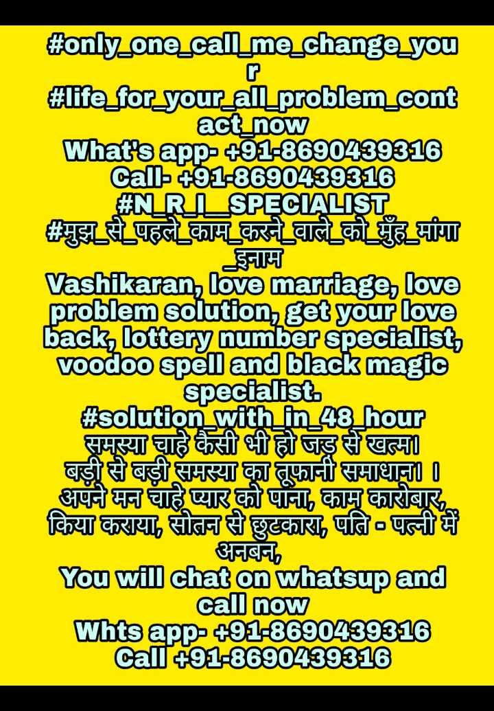 🥳ਯਾਦਗਾਰ ਪੜਾਅ ਦੇ ਬਹਿਤਰੀਨ ਪਲ🥳 - # only _ one _ call _ me _ change _ you # life _ for _ your _ all _ problem _ cont act _ now Whatsapp - + 91 - 8690439316 Call + 91 - 8690439316 # NRL _ SPECIALIST # मुझ से पहले काम करने वाले को मुँह मांगा इनाम Vashikaran , love marriage , love problem solution , get your love back , lottery number specialist , voodoo spell and black magic specialist # solution with in 48 hour ? समस्या चाहे कैसी भी हो जड़ से खत्म । बड़ी से बड़ी समस्या का तूफानी समाधान । । अपने मन चाहे प्यार को पाना , काम कारोबार , किया कराया , सोतन से छुटकारा , पति - पत्नी में अनबन , You will chat on whatsup and call now Whtsapp - 491 - 8690439316 Call91 - 8690439316 - ShareChat