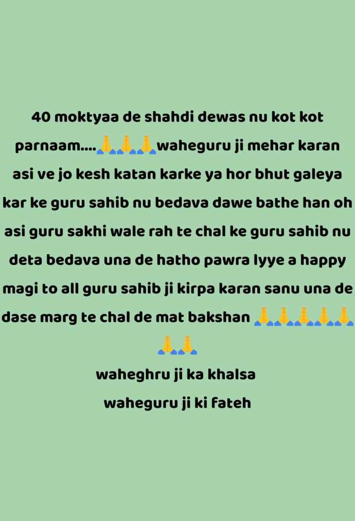 🙏ਰੱਬ ਲਈ ਦੋ ਮਿੱਠੇ ਬੋਲ - 40 moktyaa de shahdi dewas nu kot kot parnaam . . . . waheguru ji mehar karan asi ve jo kesh katan karke ya hor bhut galeya kar ke guru sahib nu bedava dawe bathe han oh asi guru sakhi wale rah te chal ke guru sahib nu deta bedava una de hatho pawra lyye a happy magi to all guru sahib ji kirpa karan sanu una de dase marg te chal de mat bakshan waheghru ji ka khalsa waheguru ji ki Fateh - ShareChat