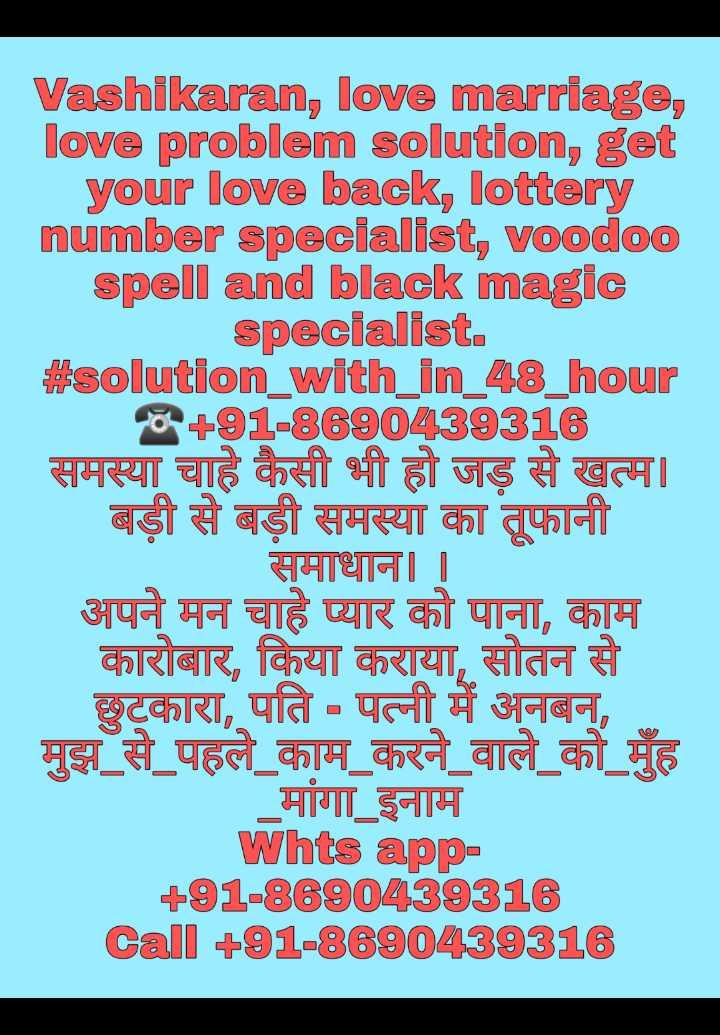 📿ਲੰਗਰ ਵਿੱਚ ਸੇਵਾ🙏 - Vashikaran , love marriage , love problem solution , get your love back , lottery number specialist , voodoo spell and black magic specialist . # solution _ with _ in _ 48 _ hour 8 + 91 - 8690439316 समस्या चाहे कैसी भी हो जड़ से खत्म । बड़ी से बड़ी समस्या का तूफानी समाधान । । अपने मन चाहे प्यार को पाना , काम कारोबार , किया कराया , सोतन से छुटकारा , पति - पत्नी में अनबन , मुझ _ से _ पहले _ काम _ करने _ वाले _ को _ मुँह _ _ _ मांगा इनाम Whts app + 91 - 8890439318 Call + 91 - 8690439316 - ShareChat