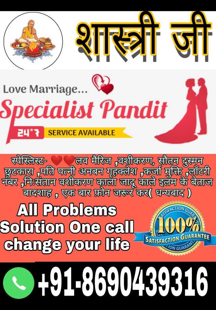💕ਵੈਲੇਨਟਾਈਨ ਡੇ Video - शास्त्री जी Love Marriage . . . Specialist Pandit SERVICE AVAILABLE स्पेस्लिस्ट - लव मैरिज वशीकरण , सौतन दुस्मन छुटकारा , पति पत्नी अनबन गृहक्लेश , कर्जा मुक्ति लॉटरी नंबर , नि : संतान वशीकरण काला जादू काले इलम के बेताज बादशाह , एक बार फ़ोन जरूर कर ( धन्यबाद ) All Problems Solution one call _ 100 % change your life KION GUAR SATISFACTIO SATISFACTION GUARANTEE WON GUARA RUARANI C + 91 - 8690439316 - ShareChat