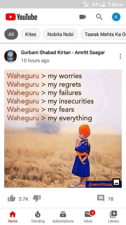 🙏 ਸ਼੍ਰੀ ਹਰਿਮੰਦਰ ਸਾਹਿਬ - 46 34 % – 7 : 56 PM YouTube All Kites Nobita Nobi Taarak Mehta Ka O Gurbani Shabad Kirtan - Amritt Saagar 10 hours ago Waheguru > my worries Waheguru > my regrets Waheguru > my failures Waheguru > my insecurities Waheguru > my fears Waheguru > my everything @ amrittsaa it 3 . 7K 4 E 78 Home Trending Subscriptions Inbox Library - ShareChat