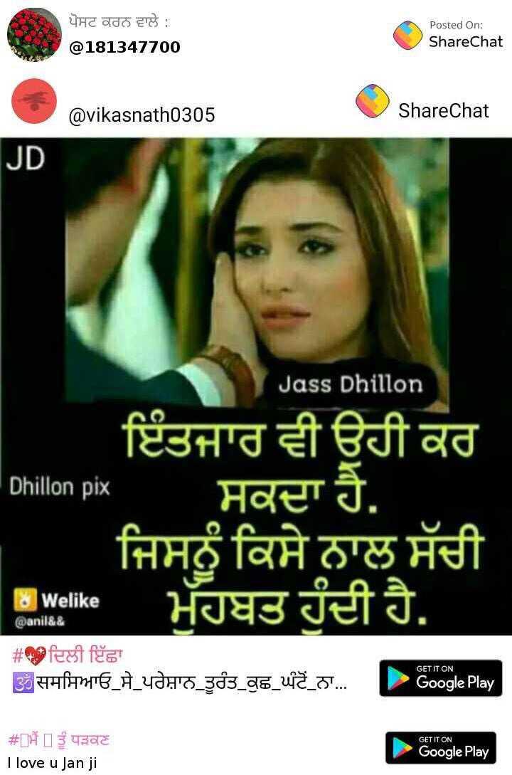 💕ਹੀਰ ਰਾਂਝਾ💕 - ਪੋਸਟ ਕਰਨ ਵਾਲੇ : @ 181347700 Posted On : ShareChat @ vikasnath0305 ShareChat JD Jass Dhillon - Dhillon pix ਇੰਤਜਾਰ ਵੀ ਉਹੀ ਕਰ ਸਕਦਾ ਹੈ . ਜਿਸਨੂੰ ਕਿਸੇ ਨਾਲ ਸੱਚੀ ਮੁੱਹਬਤ ਹੁੰਦੀ ਹੈ . Ewalike Welike @ anil & & # ਦਿਲੀ ਇੱਛਾ ਉੱਤੀ ਜਸਸਿਆਓ _ ਸੇ _ ਪਰੇਸ਼ਾਨ ਤੂਰੰਤ ਕੁਛ ਘੱਟੋਨਾ ... GET IT ON Google Play GET IT ON # Dਮੈਂ ] ਤੂੰ ਧੜਕਣ I love u Jan ji Google Play - ShareChat